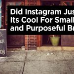 Did Instagram Just Lose Its Cool For Small and Purposeful Brands?